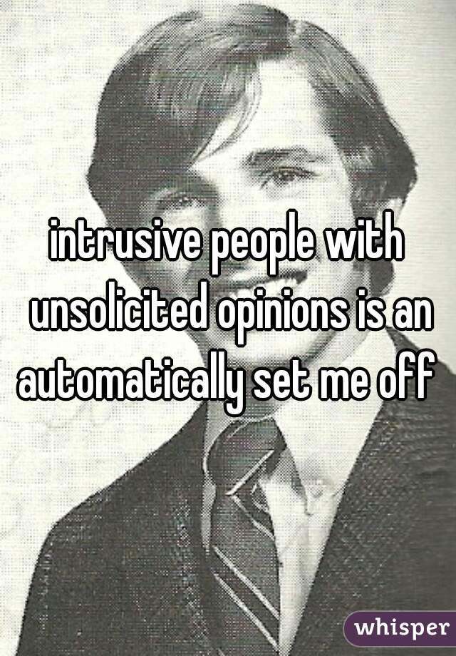 intrusive people with unsolicited opinions is an automatically set me off