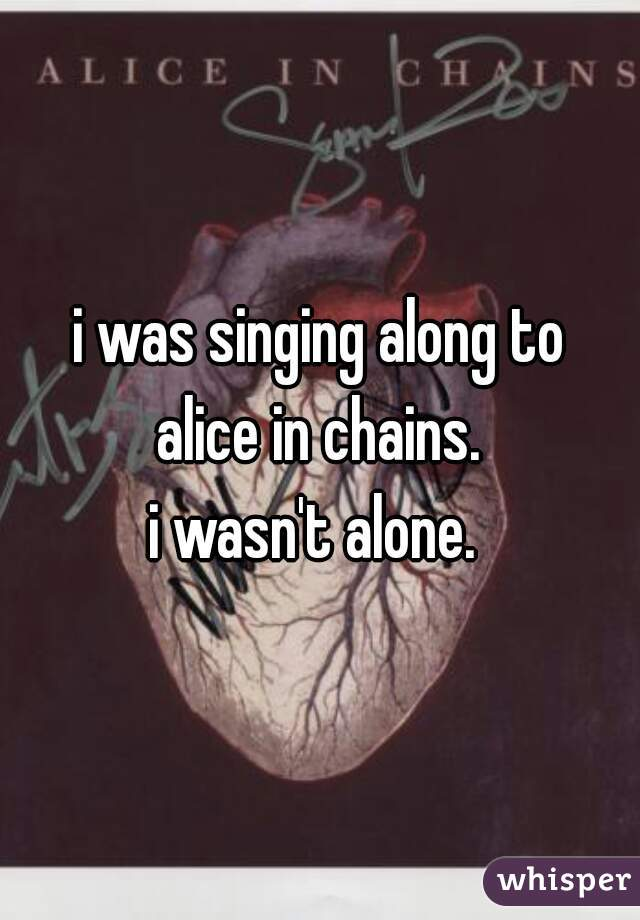 i was singing along to alice in chains. i wasn't alone.