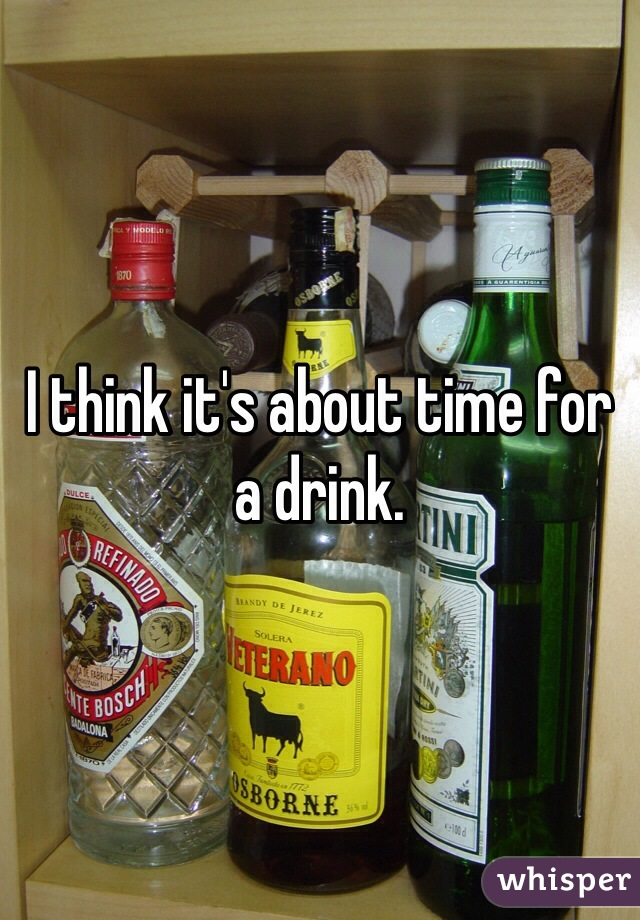 I think it's about time for a drink.