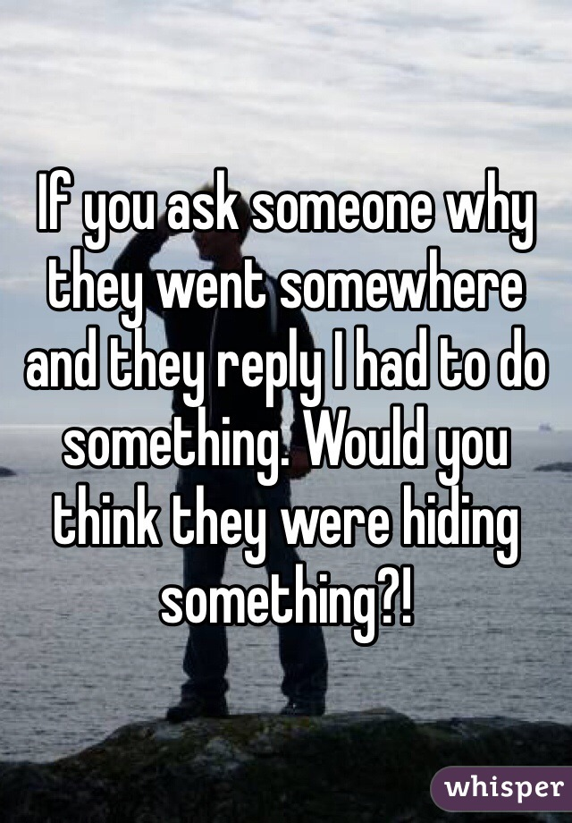 If you ask someone why they went somewhere and they reply I had to do something. Would you think they were hiding something?!