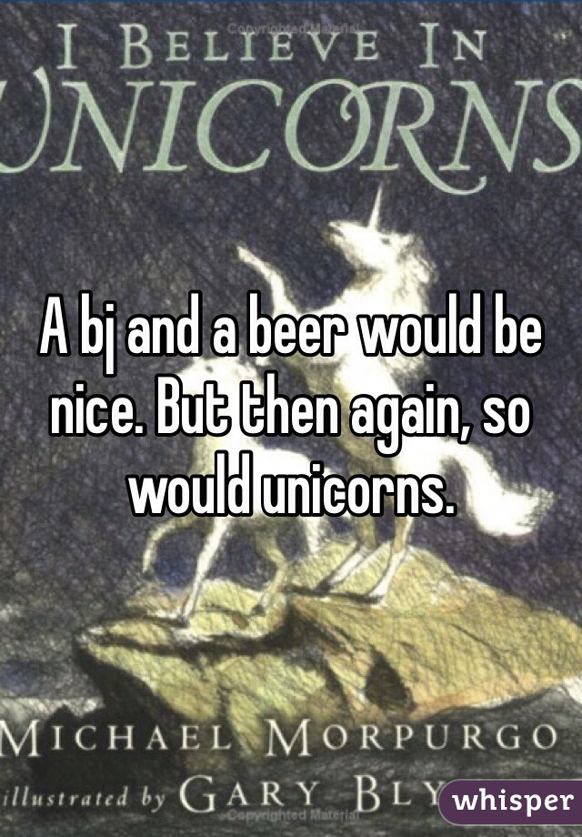 A bj and a beer would be nice. But then again, so would unicorns.