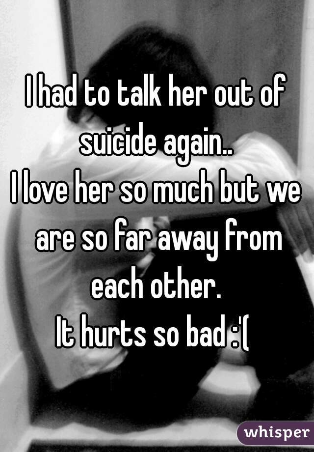 I had to talk her out of suicide again..  I love her so much but we are so far away from each other.  It hurts so bad :'(