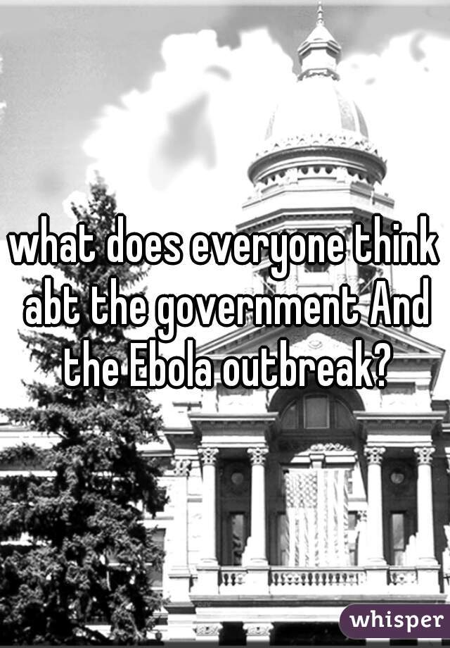 what does everyone think abt the government And the Ebola outbreak?
