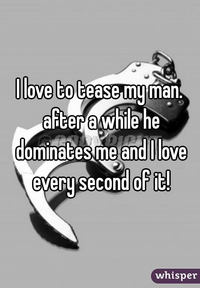 I love to tease my man. after a while he dominates me and I love every second of it!