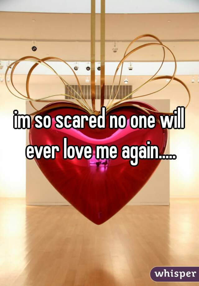 im so scared no one will ever love me again.....