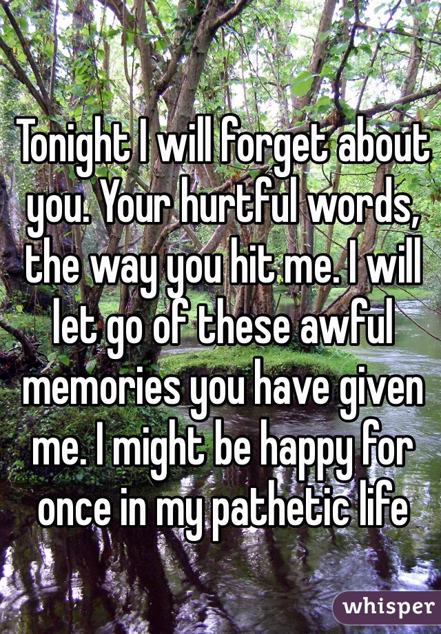 Tonight I will forget about you. Your hurtful words, the way you hit me. I will let go of these awful memories you have given me. I might be happy for once in my pathetic life