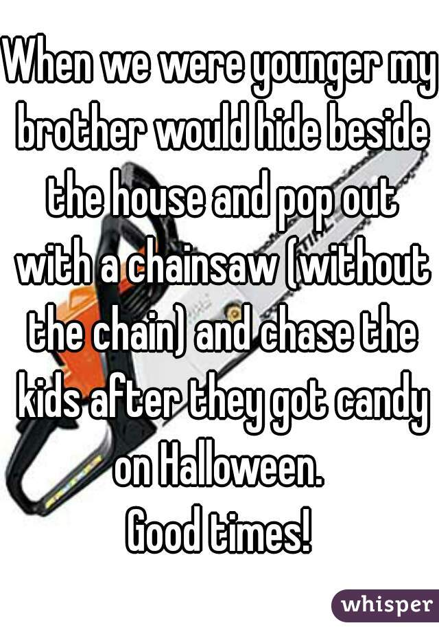 When we were younger my brother would hide beside the house and pop out with a chainsaw (without the chain) and chase the kids after they got candy on Halloween.  Good times!