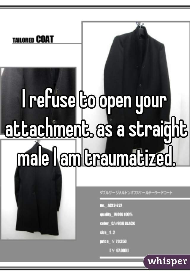 I refuse to open your attachment. as a straight male I am traumatized.