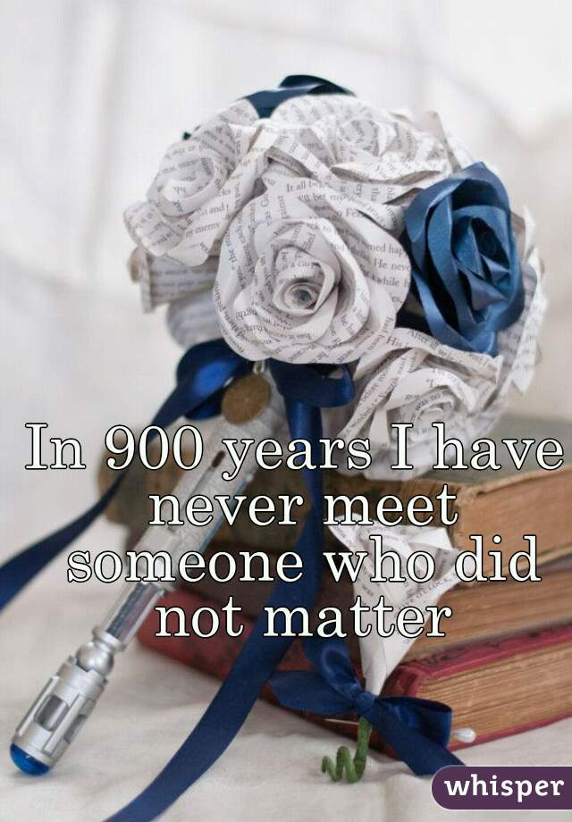 In 900 years I have never meet someone who did not matter