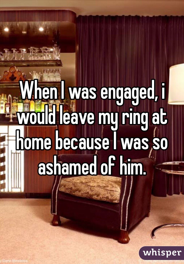 When I was engaged, i would leave my ring at home because I was so ashamed of him.