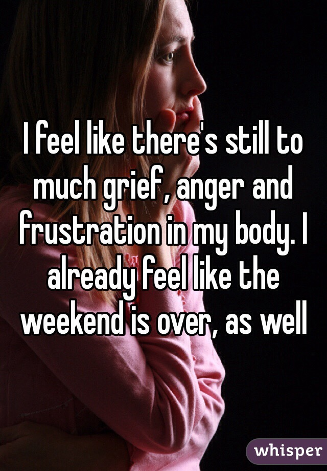 I feel like there's still to much grief, anger and frustration in my body. I already feel like the weekend is over, as well