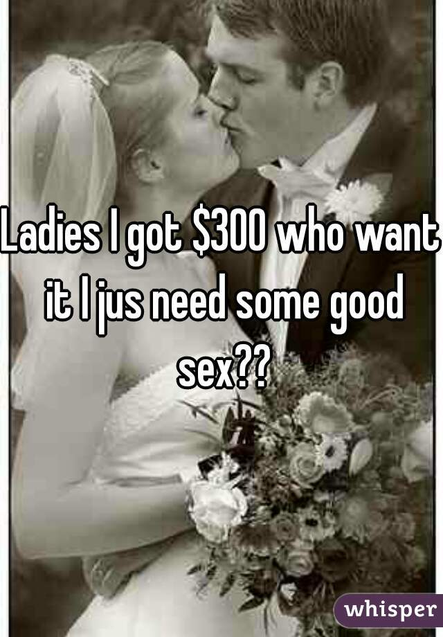Ladies I got $300 who want it I jus need some good sex??