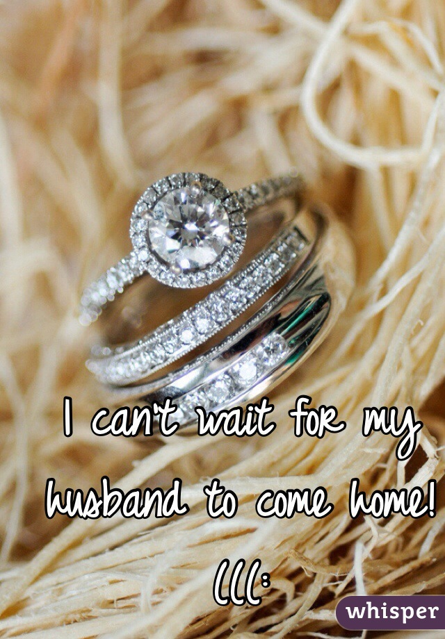I can't wait for my husband to come home!(((: