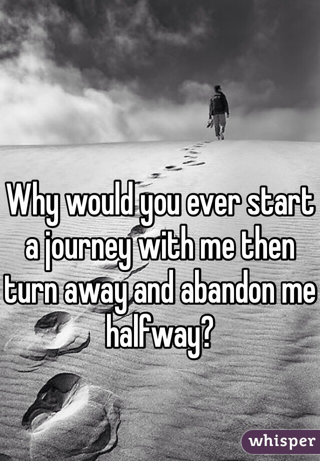 Why would you ever start a journey with me then turn away and abandon me halfway?
