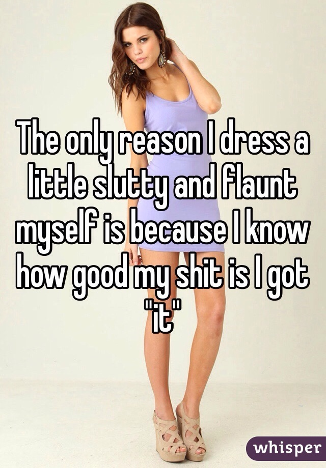 """The only reason I dress a little slutty and flaunt myself is because I know how good my shit is I got """"it"""""""