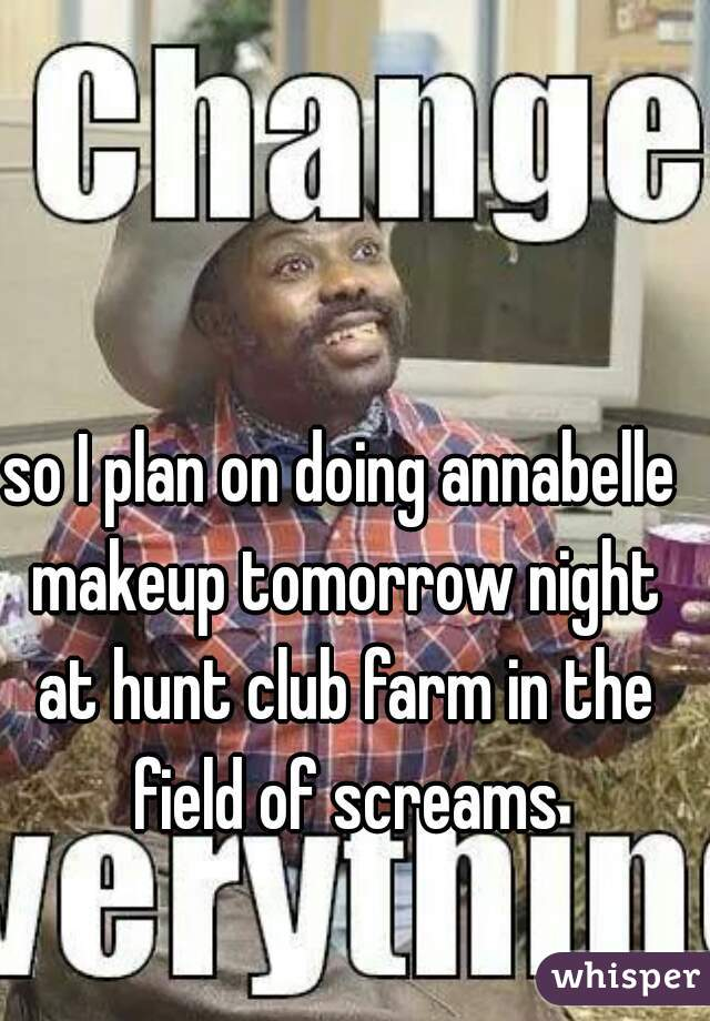 so I plan on doing annabelle makeup tomorrow night at hunt club farm in the field of screams
