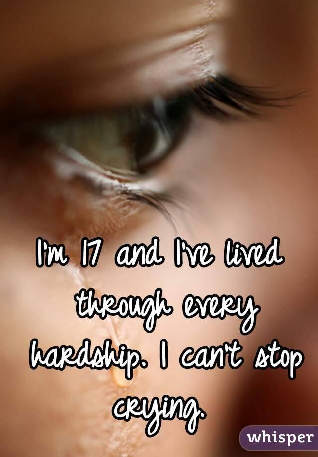 I'm 17 and I've lived through every hardship. I can't stop crying.