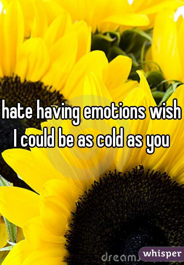 hate having emotions wish I could be as cold as you