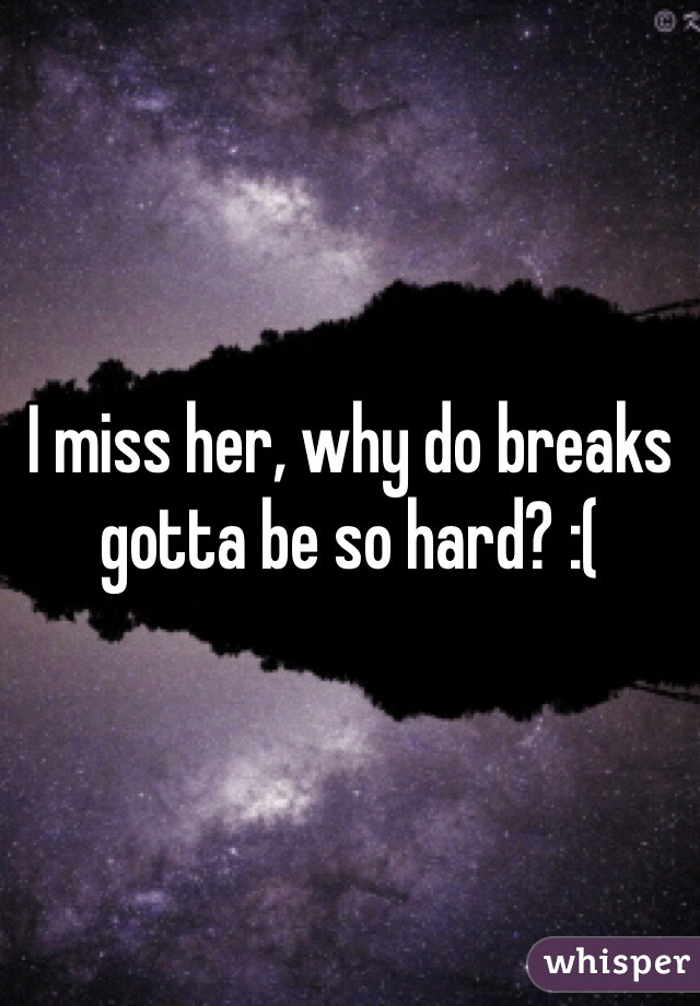 I miss her, why do breaks gotta be so hard? :(