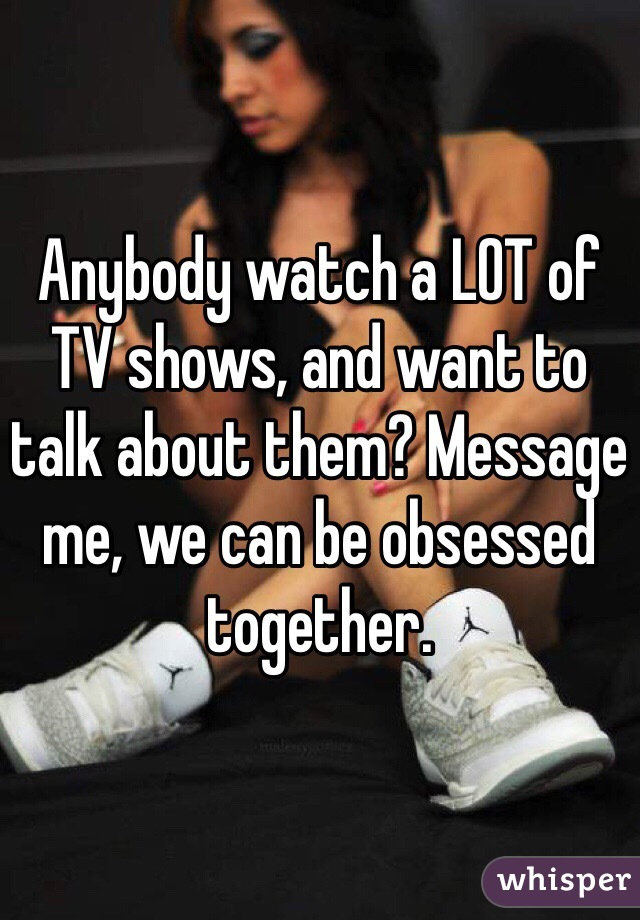 Anybody watch a LOT of TV shows, and want to talk about them? Message me, we can be obsessed together.