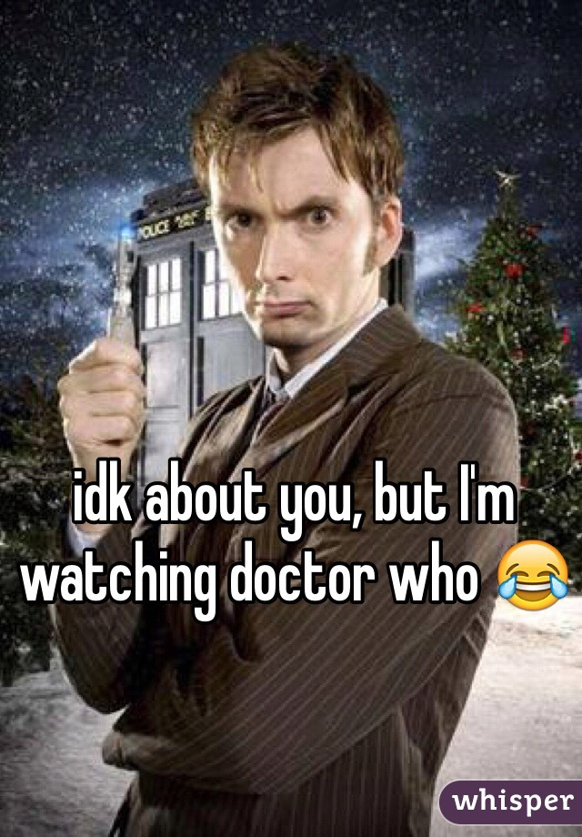 idk about you, but I'm watching doctor who 😂