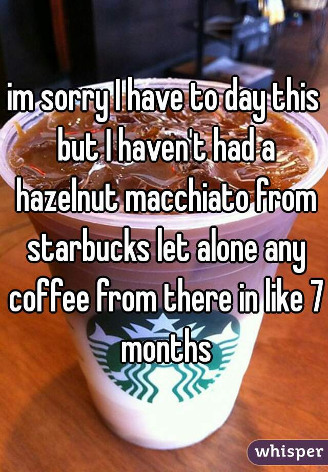 im sorry I have to day this but I haven't had a hazelnut macchiato from starbucks let alone any coffee from there in like 7 months