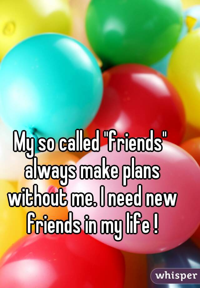 "My so called ""friends"" always make plans without me. I need new friends in my life !"
