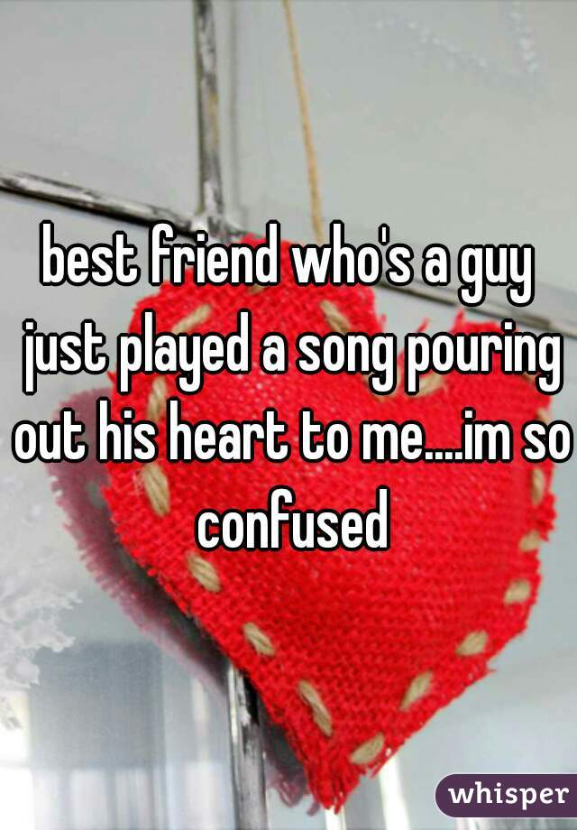 best friend who's a guy just played a song pouring out his heart to me....im so confused