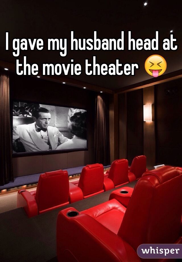 I gave my husband head at the movie theater 😝