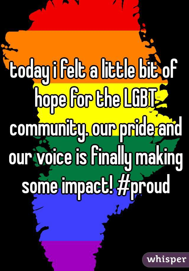 today i felt a little bit of hope for the LGBT community. our pride and our voice is finally making some impact! #proud