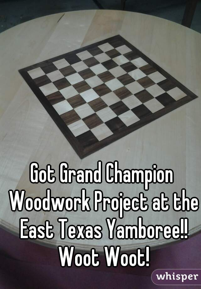 Got Grand Champion Woodwork Project at the East Texas Yamboree!! Woot Woot!
