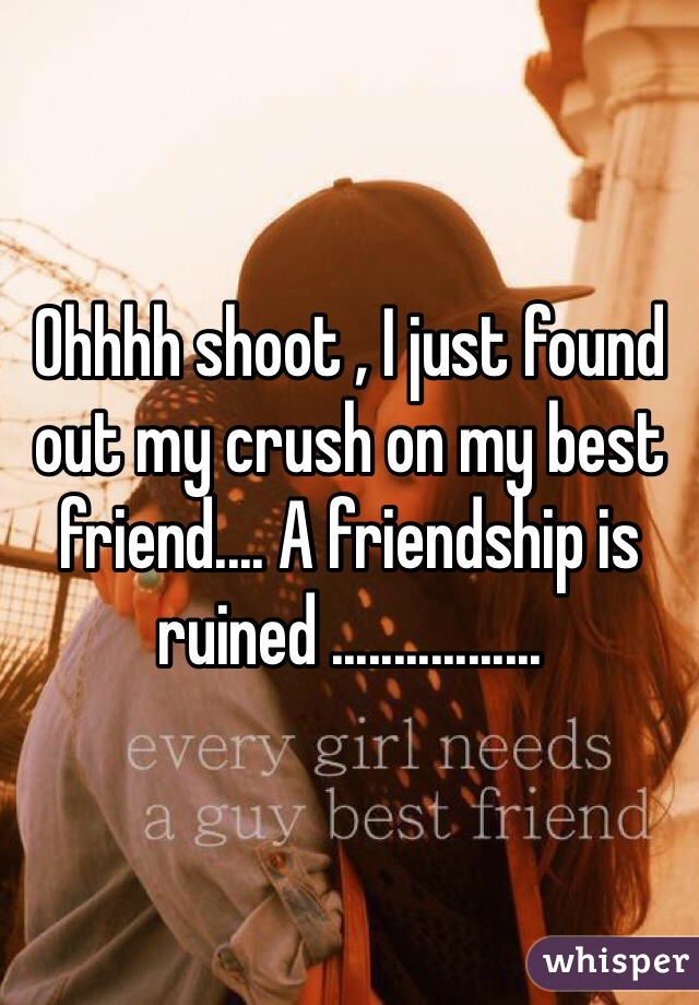 Ohhhh shoot , I just found out my crush on my best friend.... A friendship is ruined .................