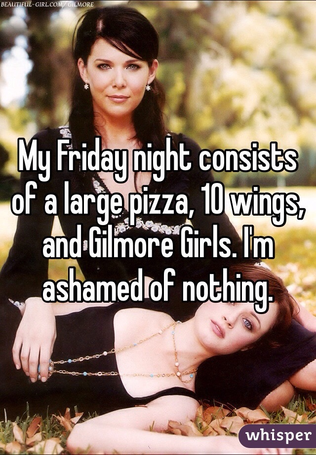 My Friday night consists of a large pizza, 10 wings, and Gilmore Girls. I'm ashamed of nothing.