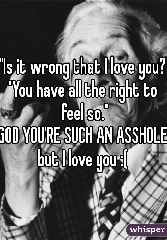 """Is it wrong that I love you?"" ""You have all the right to feel so."" GOD YOU'RE SUCH AN ASSHOLE! but I love you :("
