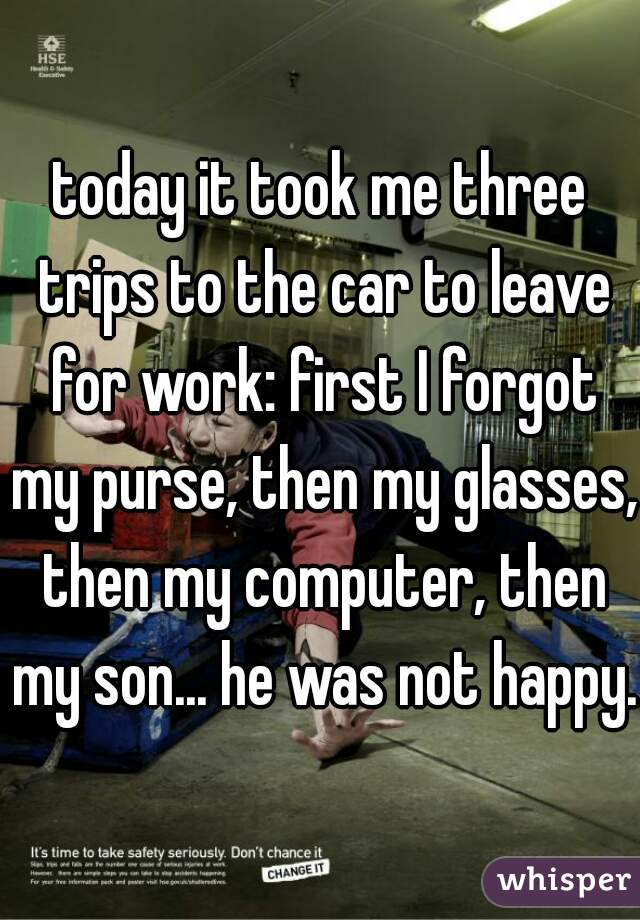 today it took me three trips to the car to leave for work: first I forgot my purse, then my glasses, then my computer, then my son... he was not happy.