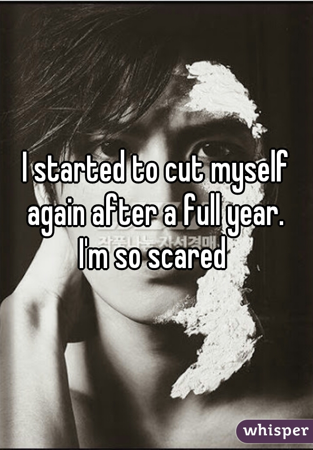 I started to cut myself again after a full year.  I'm so scared