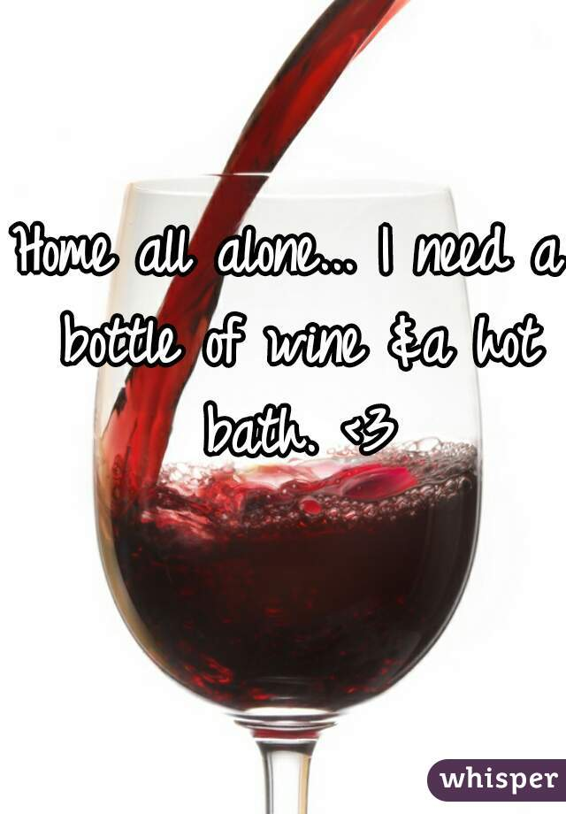 Home all alone... I need a bottle of wine &a hot bath. <3