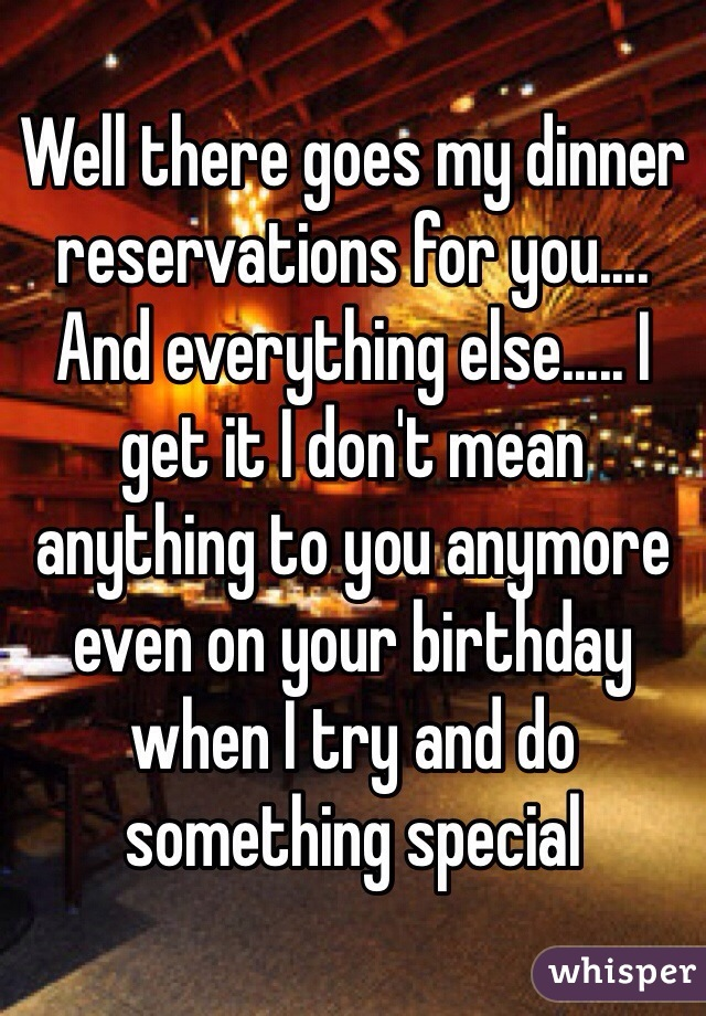 Well there goes my dinner reservations for you.... And everything else..... I get it I don't mean anything to you anymore even on your birthday when I try and do something special