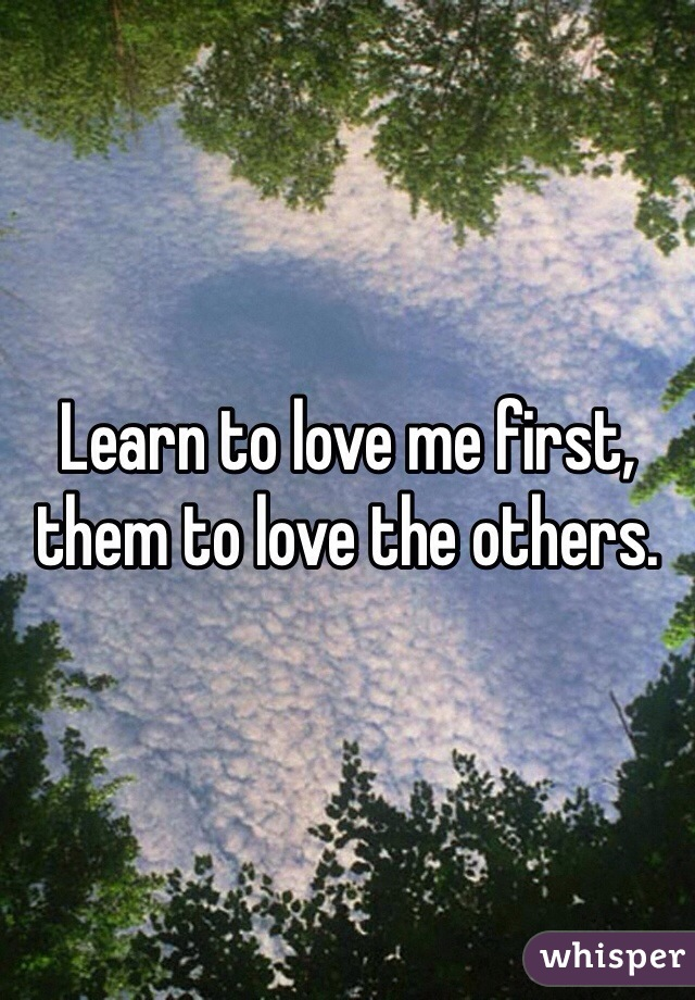 Learn to love me first, them to love the others.