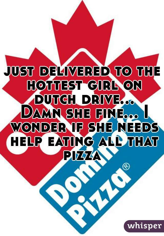 just delivered to the hottest girl on dutch drive... Damn she fine... I wonder if she needs help eating all that pizza