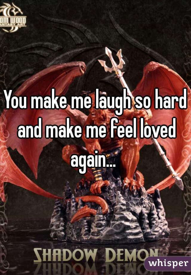 You make me laugh so hard and make me feel loved again...