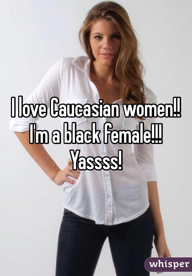 I love Caucasian women!! I'm a black female!!! Yassss!
