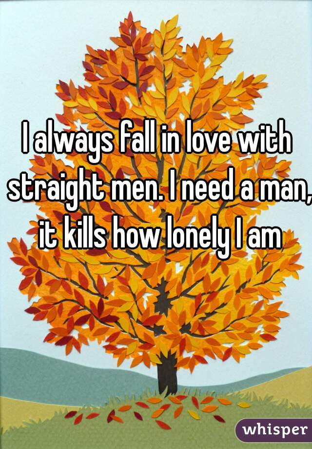 I always fall in love with straight men. I need a man, it kills how lonely I am