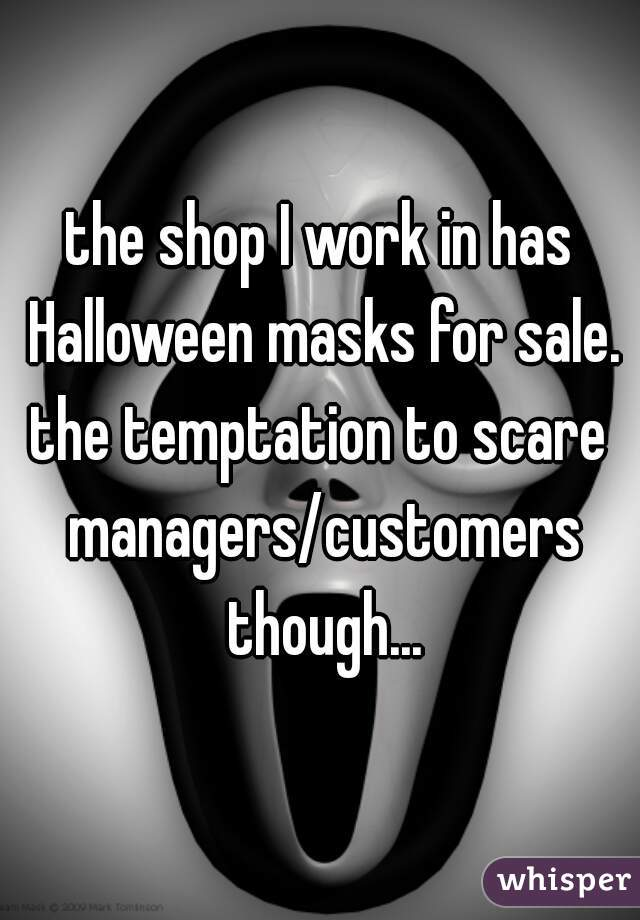 the shop I work in has Halloween masks for sale. the temptation to scare managers/customers though...