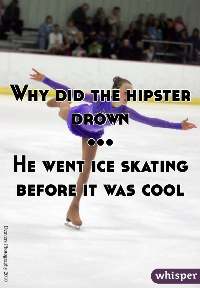 Why did the hipster drown ••• He went ice skating before it was cool