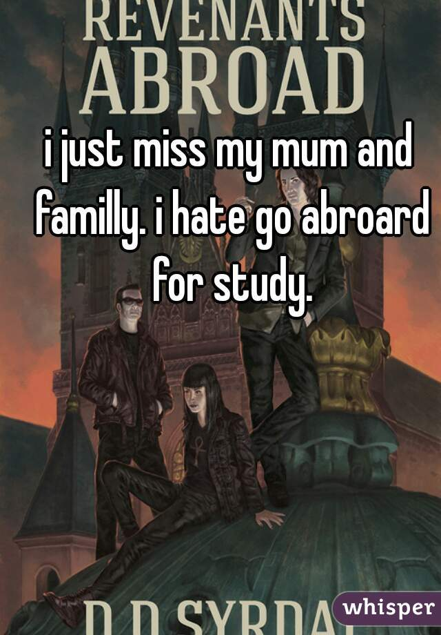 i just miss my mum and familly. i hate go abroard for study.