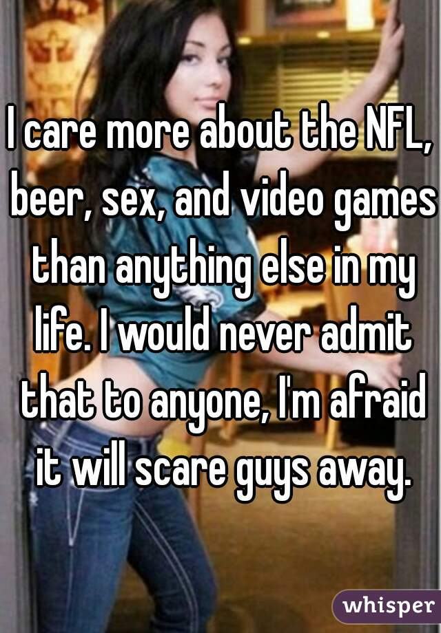 I care more about the NFL, beer, sex, and video games than anything else in my life. I would never admit that to anyone, I'm afraid it will scare guys away.