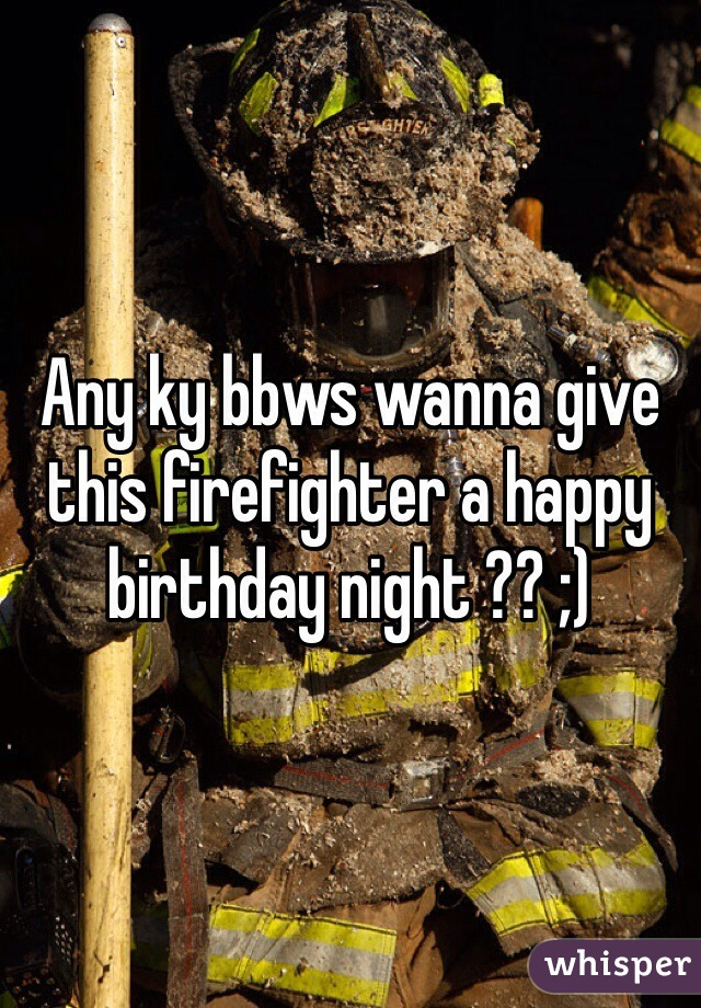 Any ky bbws wanna give this firefighter a happy birthday night ?? ;)