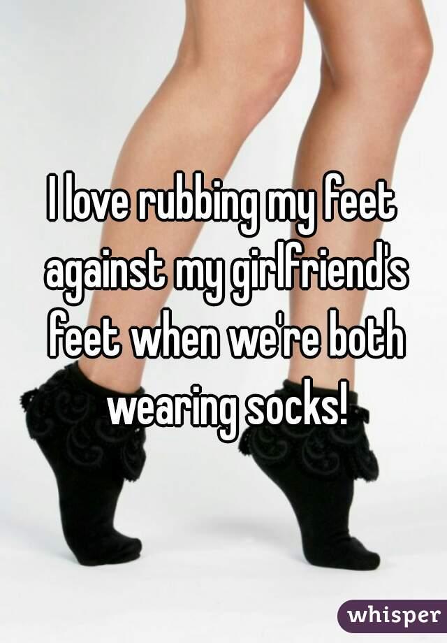 I love rubbing my feet against my girlfriend's feet when we're both wearing socks!