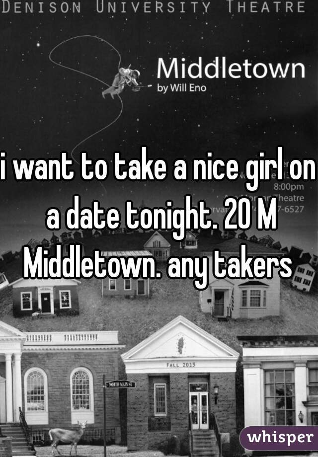 i want to take a nice girl on a date tonight. 20 M Middletown. any takers